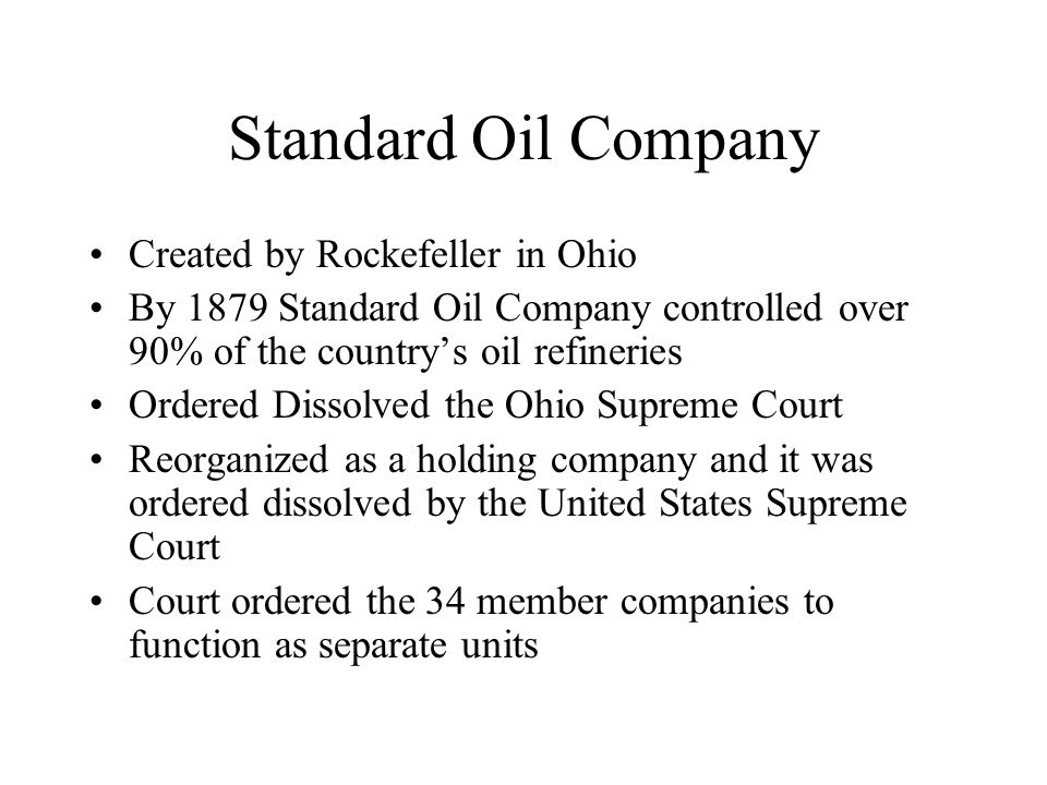 Standard Oil Company Created by Rockefeller in Ohio By 1879 Standard Oil Company controlled over 90% of the country's oil refineries Ordered Dissolved the Ohio Supreme Court Reorganized as a holding company and it was ordered dissolved by the United States Supreme Court Court ordered the 34 member companies to function as separate units