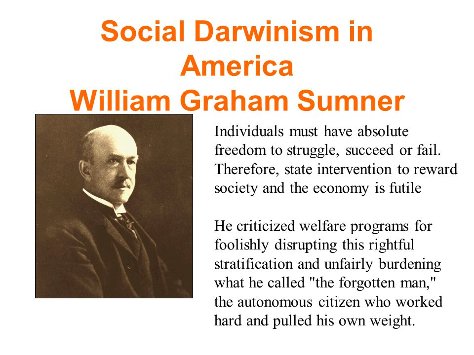 Social Darwinism in America William Graham Sumner Individuals must have absolute freedom to struggle, succeed or fail. Therefore, state intervention t