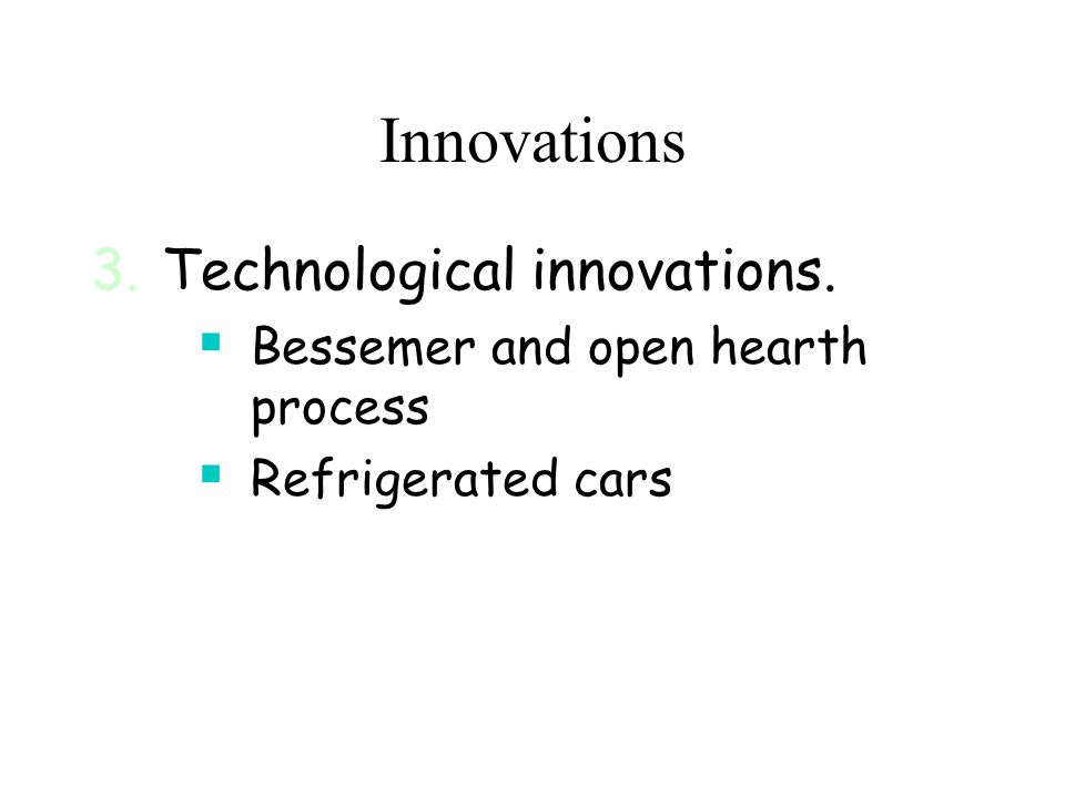 Innovations 3.Technological innovations.  Bessemer and open hearth process  Refrigerated cars