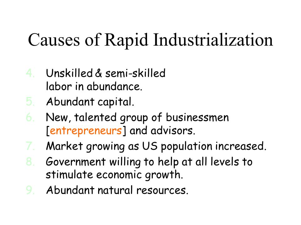 Causes of Rapid Industrialization 4.Unskilled & semi-skilled labor in abundance. 5.Abundant capital. 6.New, talented group of businessmen [entrepreneu