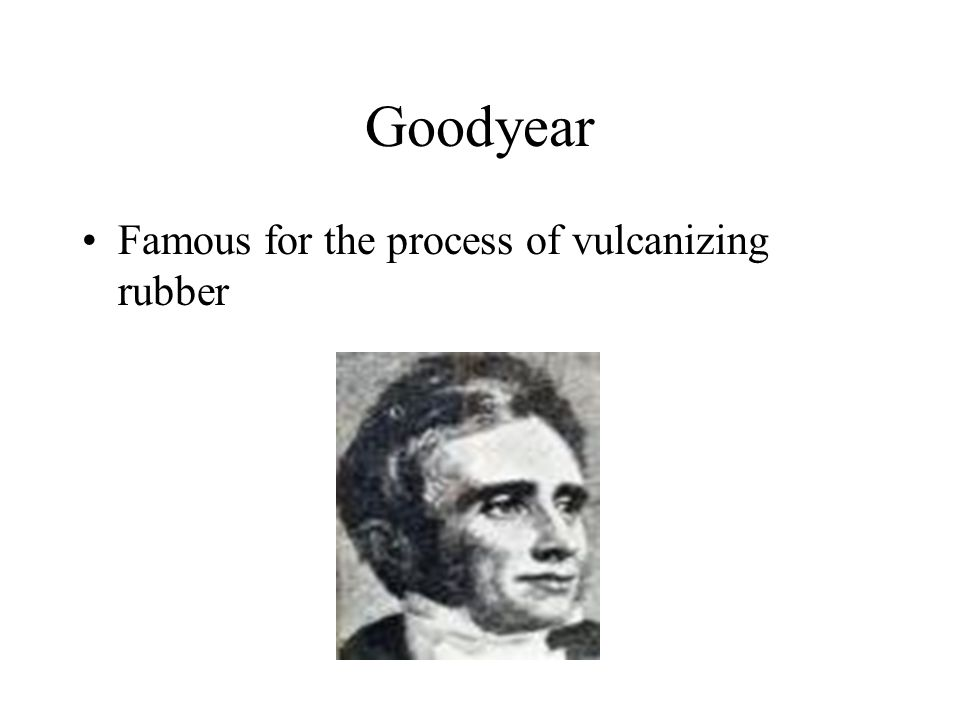 Goodyear Famous for the process of vulcanizing rubber