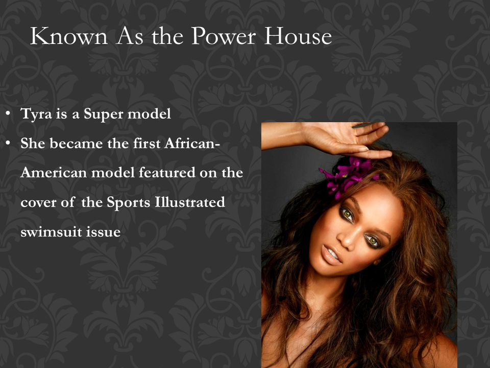Known As the Power House Tyra is a Super model She became the first African- American model featured on the cover of the Sports Illustrated swimsuit issue