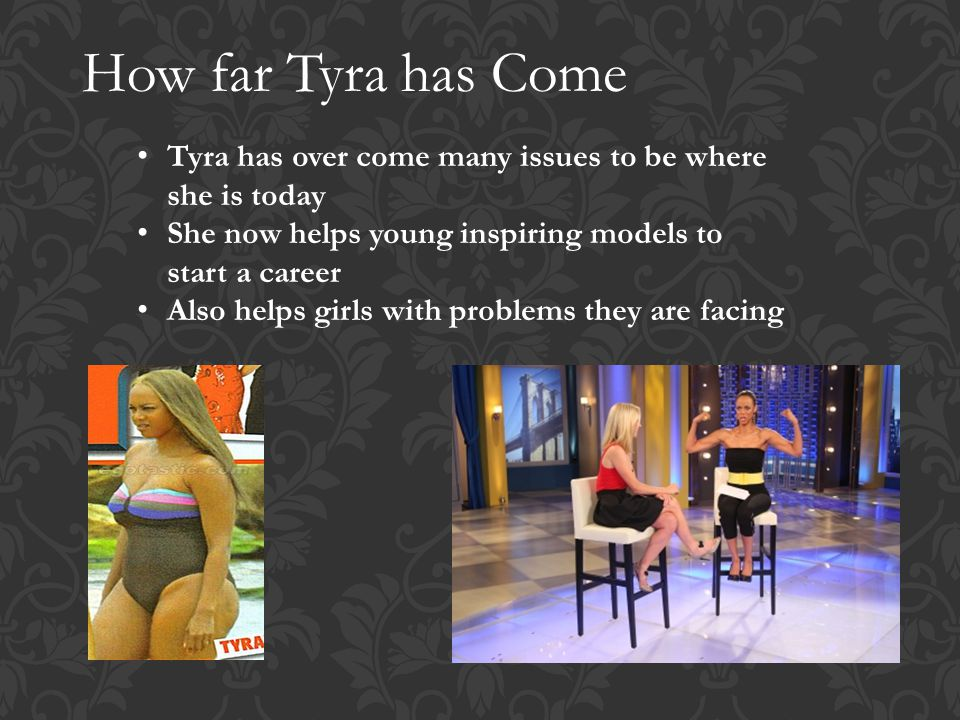 How far Tyra has Come Tyra has over come many issues to be where she is today She now helps young inspiring models to start a career Also helps girls with problems they are facing