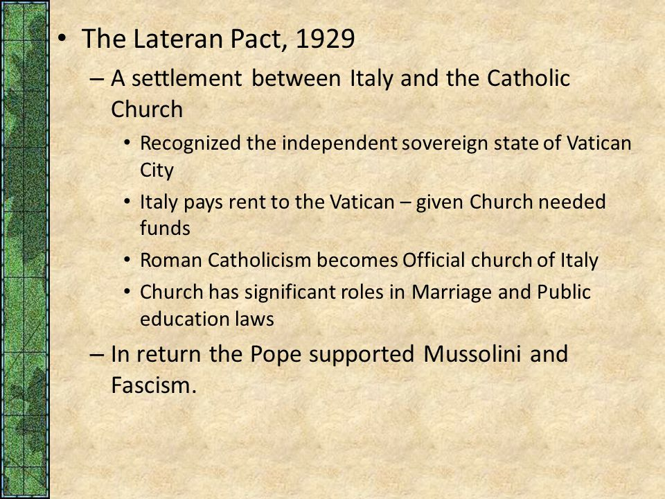 The Lateran Pact, 1929 – A settlement between Italy and the Catholic Church Recognized the independent sovereign state of Vatican City Italy pays rent to the Vatican – given Church needed funds Roman Catholicism becomes Official church of Italy Church has significant roles in Marriage and Public education laws – In return the Pope supported Mussolini and Fascism.