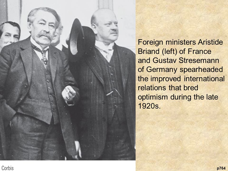 p764 Foreign ministers Aristide Briand (left) of France and Gustav Stresemann of Germany spearheaded the improved international relations that bred optimism during the late 1920s.