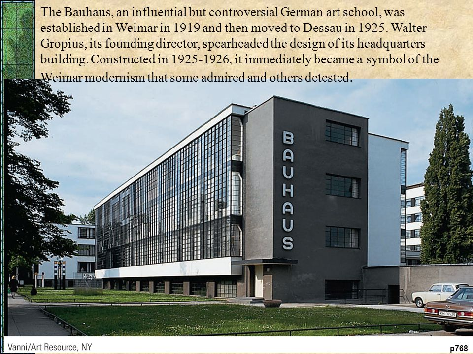 p768 The Bauhaus, an influential but controversial German art school, was established in Weimar in 1919 and then moved to Dessau in 1925.