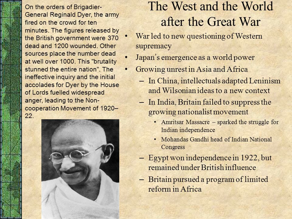 The West and the World after the Great War War led to new questioning of Western supremacy Japan's emergence as a world power Growing unrest in Asia and Africa – In China, intellectuals adapted Leninism and Wilsonian ideas to a new context – In India, Britain failed to suppress the growing nationalist movement Amritsar Massacre – sparked the struggle for Indian independence Mohandas Gandhi head of Indian National Congress – Egypt won independence in 1922, but remained under British influence – Britain pursued a program of limited reform in Africa On the orders of Brigadier- General Reginald Dyer, the army fired on the crowd for ten minutes.