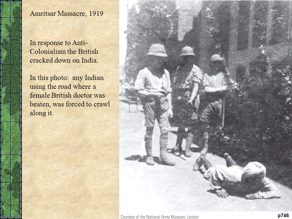 p746 Amritsar Massacre, 1919 In response to Anti- Colonialism the British cracked down on India.