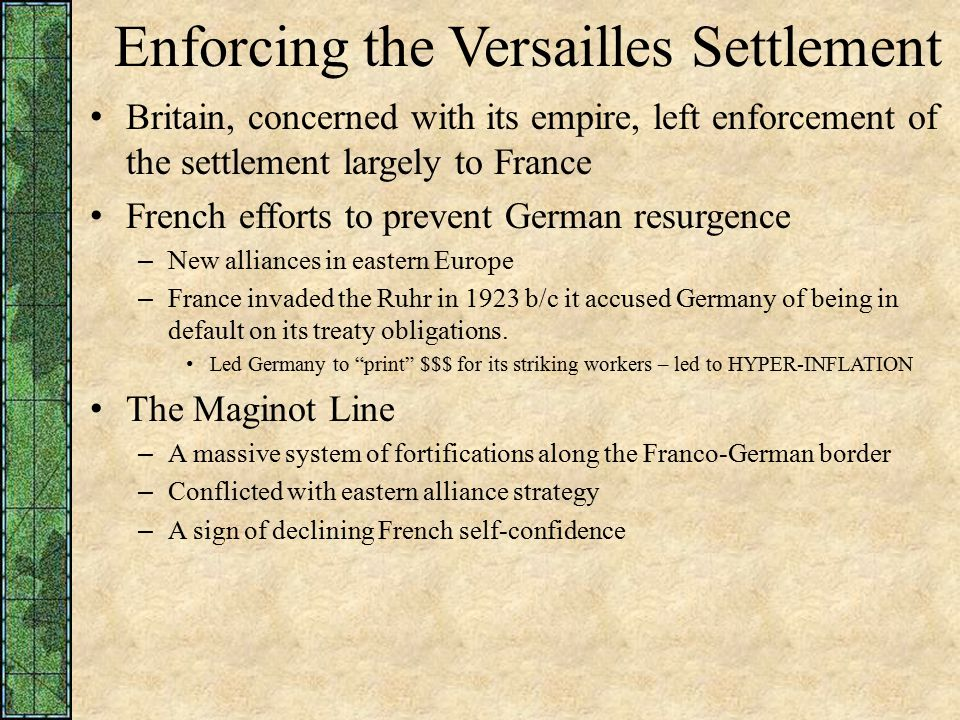 Enforcing the Versailles Settlement Britain, concerned with its empire, left enforcement of the settlement largely to France French efforts to prevent German resurgence – New alliances in eastern Europe – France invaded the Ruhr in 1923 b/c it accused Germany of being in default on its treaty obligations.