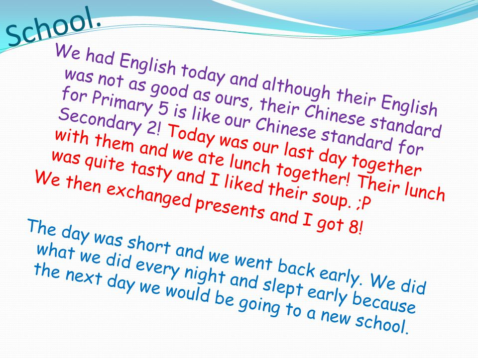 School. We had English today and although their English was not as good as ours, their Chinese standard for Primary 5 is like our Chinese standard for