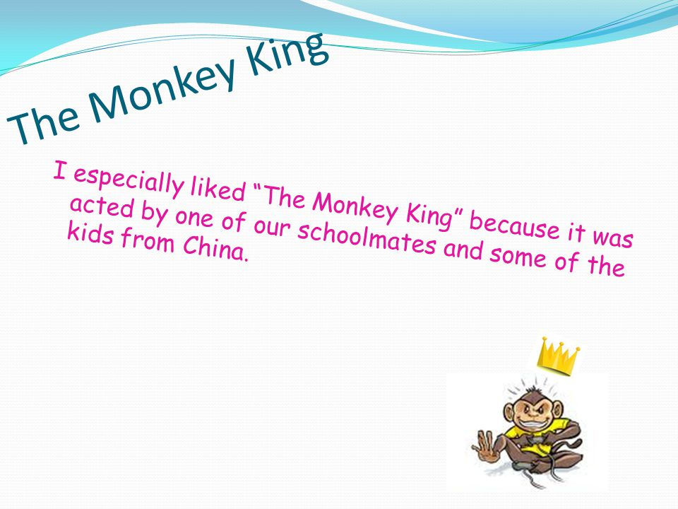 The Monkey King I especially liked The Monkey King because it was acted by one of our schoolmates and some of the kids from China.