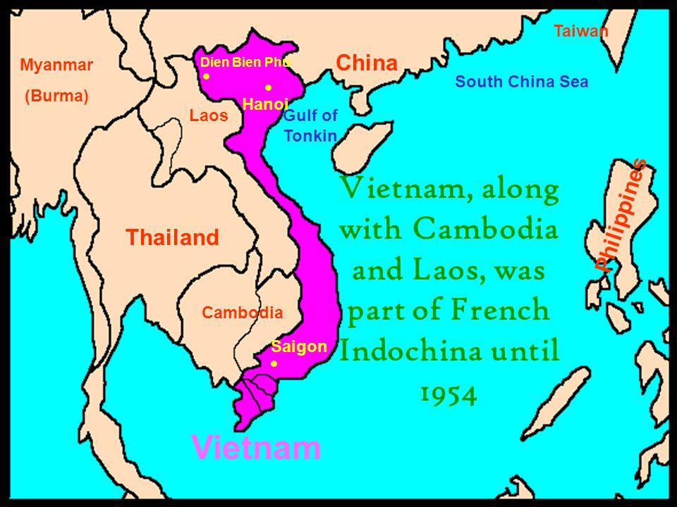 China Thailand Cambodia Laos Myanmar (Burma) Vietnam South China Sea Gulf of Tonkin Saigon Hanoi Dien Bien Phu Philippines Vietnam, along with Cambodia and Laos, was part of French Indochina until 1954 Taiwan