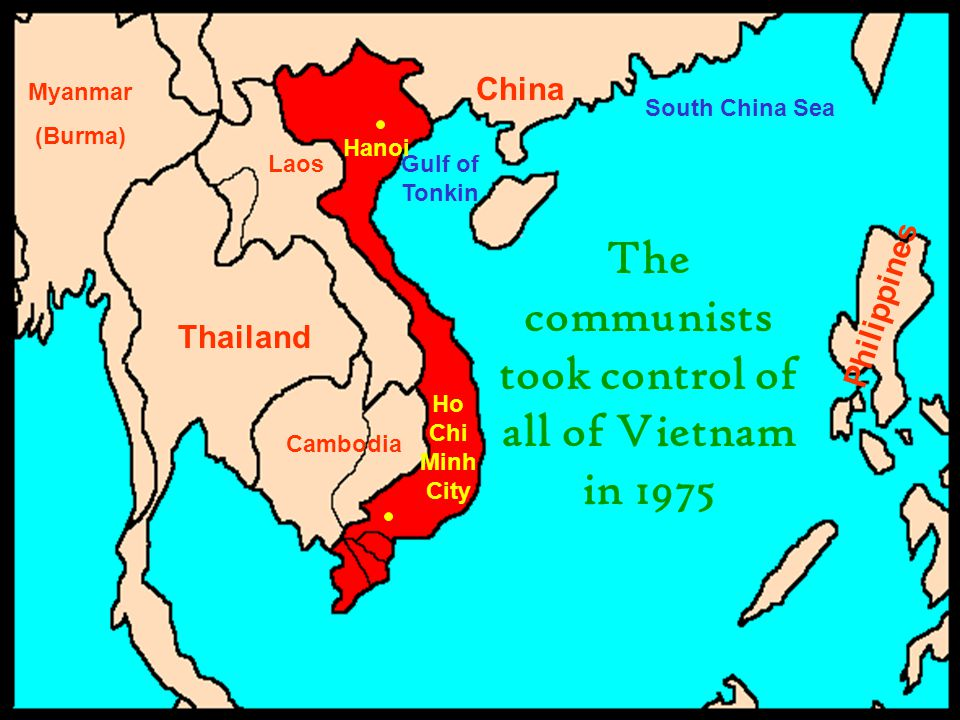 China Philippines Thailand Cambodia Laos Myanmar (Burma) South China Sea Gulf of Tonkin Hanoi The communists took control of all of Vietnam in 1975 Ho Chi Minh City