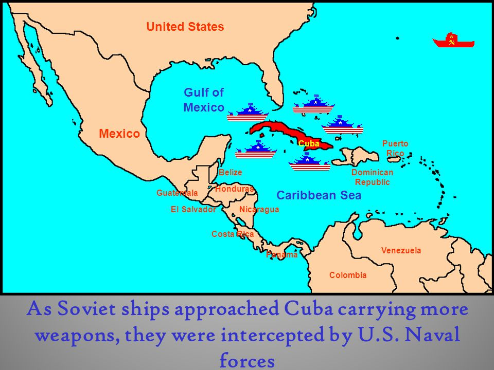 Cuba Dominican Republic Puerto Rico United States Mexico El Salvador Guatemala Belize Honduras Nicaragua Costa Rica Panama Colombia Venezuela Gulf of Mexico Caribbean Sea As Soviet ships approached Cuba carrying more weapons, they were intercepted by U.S.