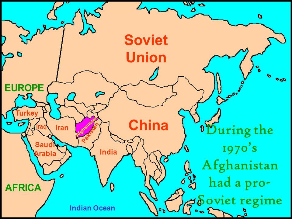 Soviet Union China India Iran Pakistan Iraq Turkey Saudi Arabia EUROPE AFRICA Afghanistan Indian Ocean During the 1970's Afghanistan had a pro- Soviet regime