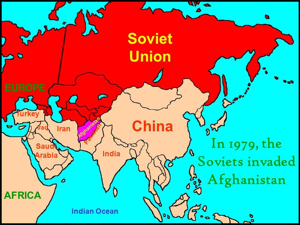 Soviet Union China India Iran Pakistan Iraq Turkey Saudi Arabia EUROPE Afghanistan Indian Ocean In 1979, the Soviets invaded Afghanistan AFRICA