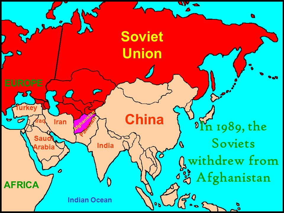 Soviet Union China India Iran Pakistan Iraq Turkey Saudi Arabia EUROPE Afghanistan Indian Ocean In 1989, the Soviets withdrew from Afghanistan AFRICA