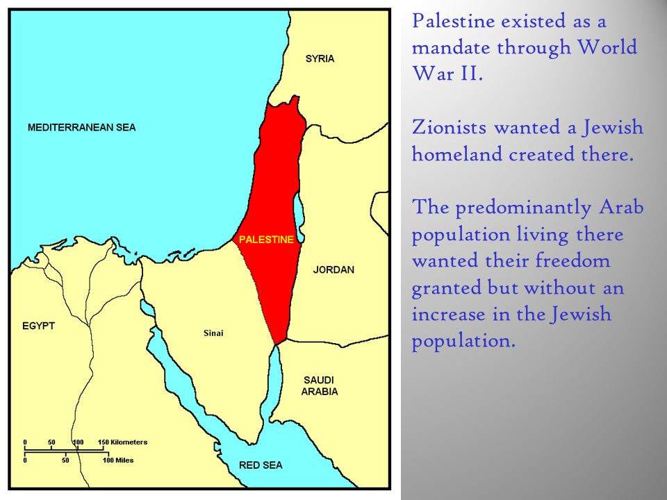 Palestine existed as a mandate through World War II. Zionists wanted a Jewish homeland created there. The predominantly Arab population living there w