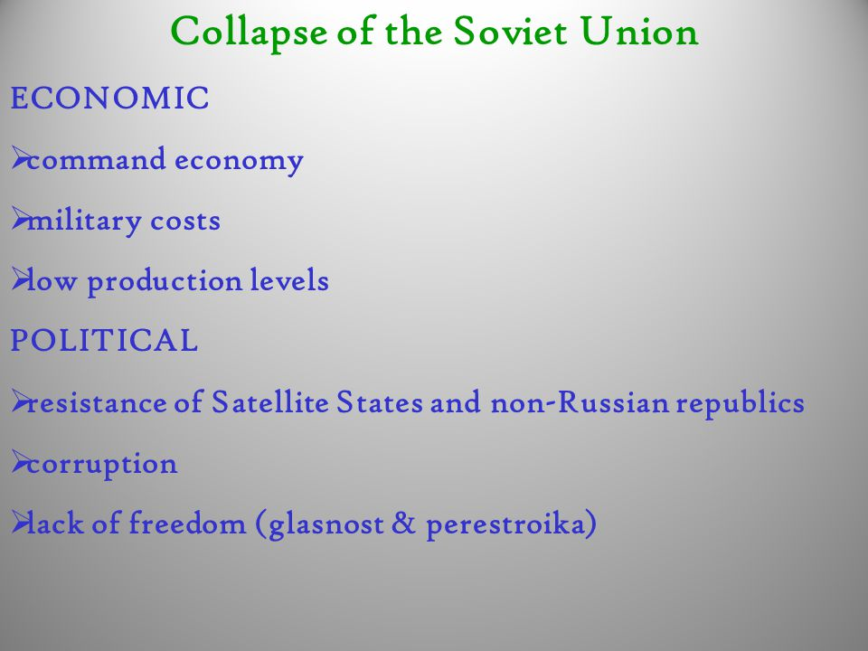 Collapse of the Soviet Union ECONOMIC  command economy  military costs  low production levels POLITICAL  resistance of Satellite States and non-Ru