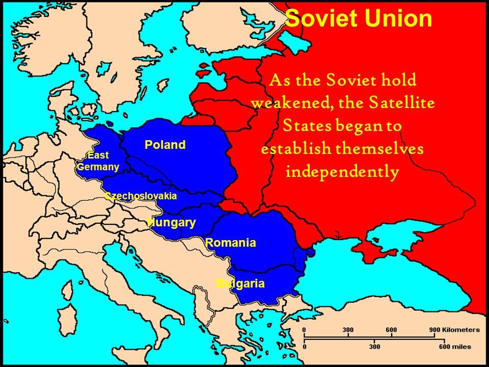 Soviet Union Poland East Germany Czechoslovakia Hungary Romania Bulgaria As the Soviet hold weakened, the Satellite States began to establish themselves independently