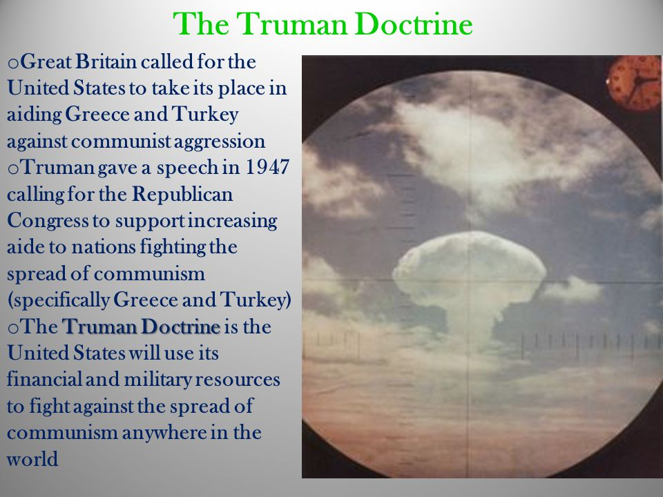The Truman Doctrine o Great Britain called for the United States to take its place in aiding Greece and Turkey against communist aggression o Truman g