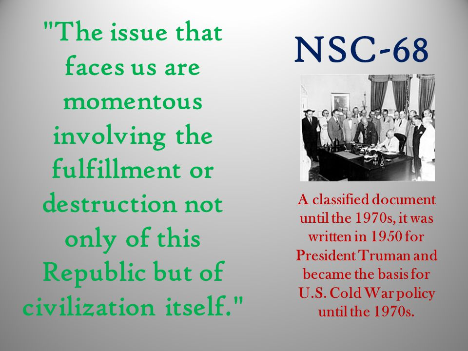 The issue that faces us are momentous involving the fulfillment or destruction not only of this Republic but of civilization itself. NSC-68 A classified document until the 1970s, it was written in 1950 for President Truman and became the basis for U.S.
