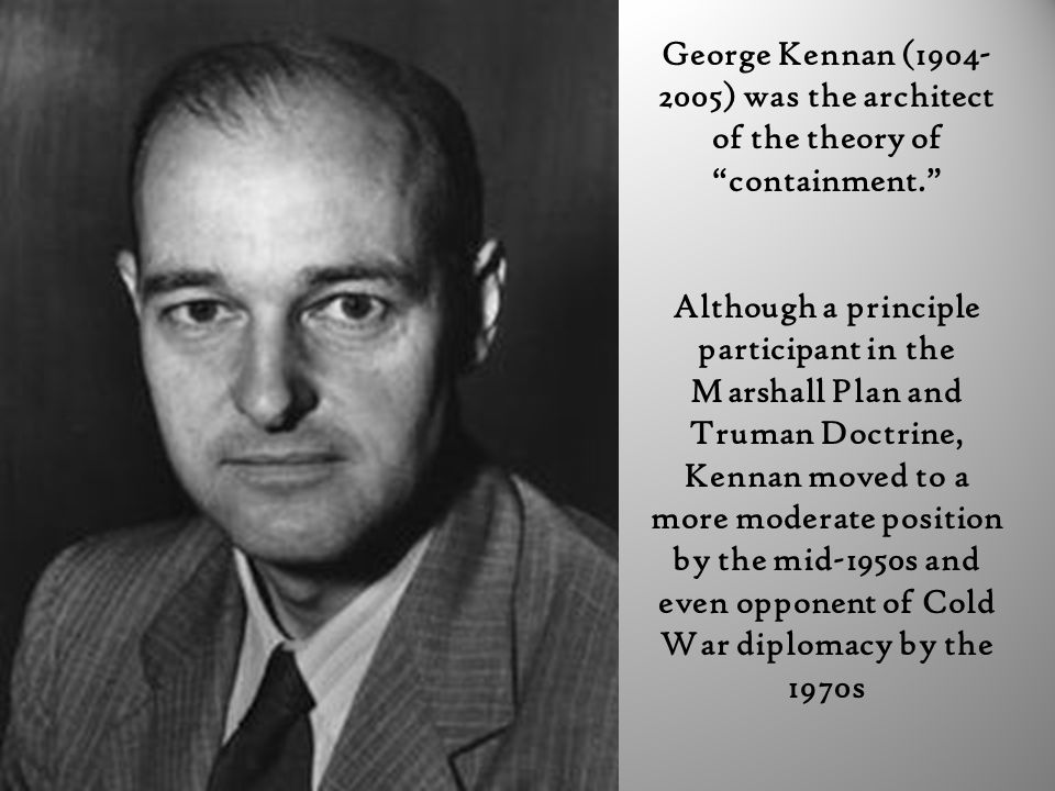 """George Kennan (1904- 2005) was the architect of the theory of """"containment."""" Although a principle participant in the Marshall Plan and Truman Doctrine"""