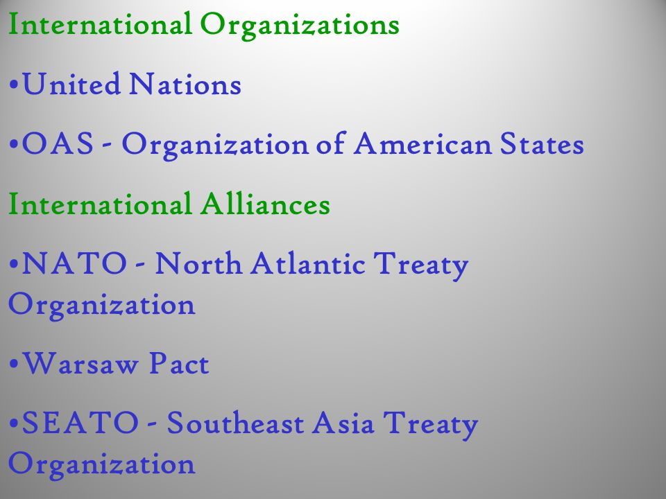 International Organizations United Nations OAS - Organization of American States International Alliances NATO - North Atlantic Treaty Organization Warsaw Pact SEATO - Southeast Asia Treaty Organization