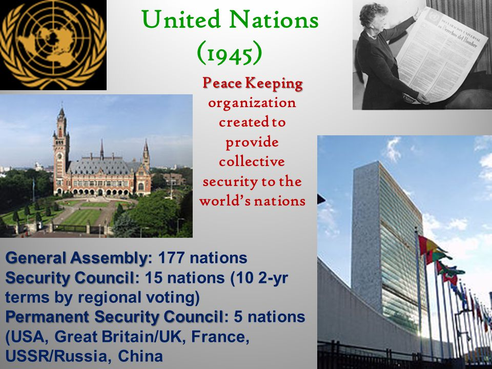 United Nations (1945) Peace Keeping Peace Keeping organization created to provide collective security to the world's nations General Assembly General Assembly: 177 nations Security Council Security Council: 15 nations (10 2-yr terms by regional voting) Permanent Security Council Permanent Security Council: 5 nations (USA, Great Britain/UK, France, USSR/Russia, China