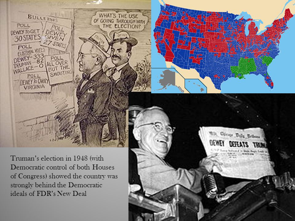 Truman's election in 1948 (with Democratic control of both Houses of Congress) showed the country was strongly behind the Democratic ideals of FDR's New Deal