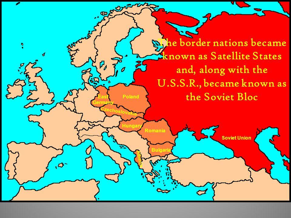 Soviet Union PolandEast Germany Czechoslovakia Hungary Romania Bulgaria Albania The border nations became known as Satellite States and, along with the U.S.S.R., became known as the Soviet Bloc