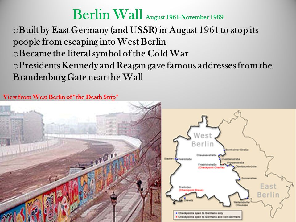 Berlin Wall August 1961-November 1989 o Built by East Germany (and USSR) in August 1961 to stop its people from escaping into West Berlin o Became the