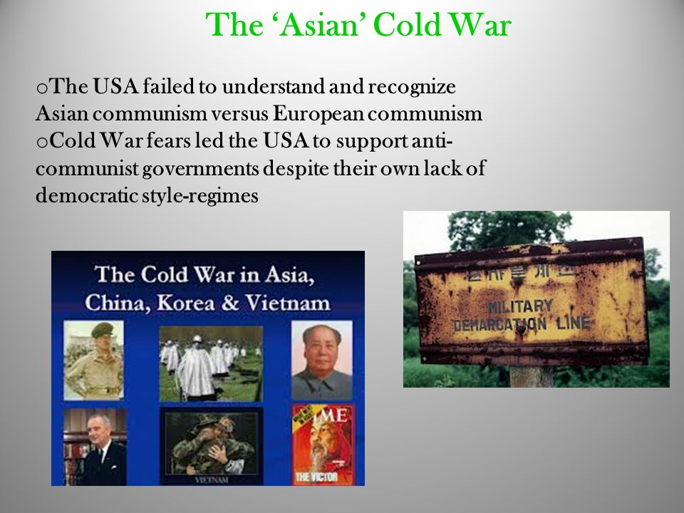 The 'Asian' Cold War o The USA failed to understand and recognize Asian communism versus European communism o Cold War fears led the USA to support an