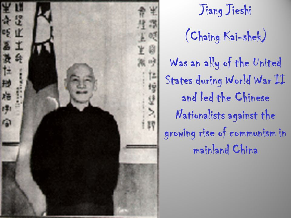 Jiang Jieshi (Chaing Kai-shek) Was an ally of the United States during World War II and led the Chinese Nationalists against the growing rise of commu