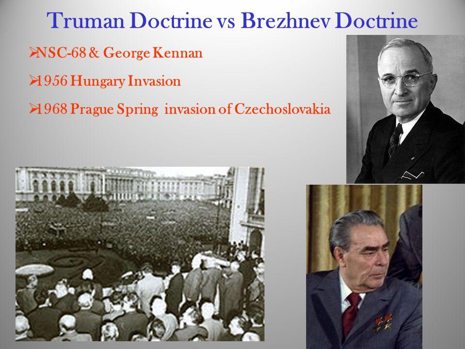 Truman Doctrine vs Brezhnev Doctrine  NSC-68 & George Kennan  1956 Hungary Invasion  1968 Prague Spring invasion of Czechoslovakia