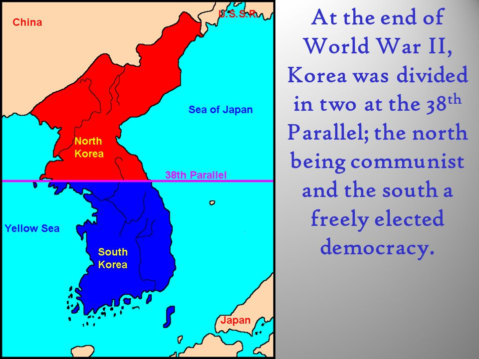 At the end of World War II, Korea was divided in two at the 38 th Parallel; the north being communist and the south a freely elected democracy.
