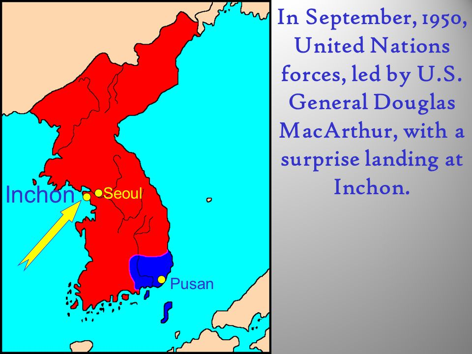 Pusan Seoul Inchon In September, 1950, United Nations forces, led by U.S. General Douglas MacArthur, with a surprise landing at Inchon.