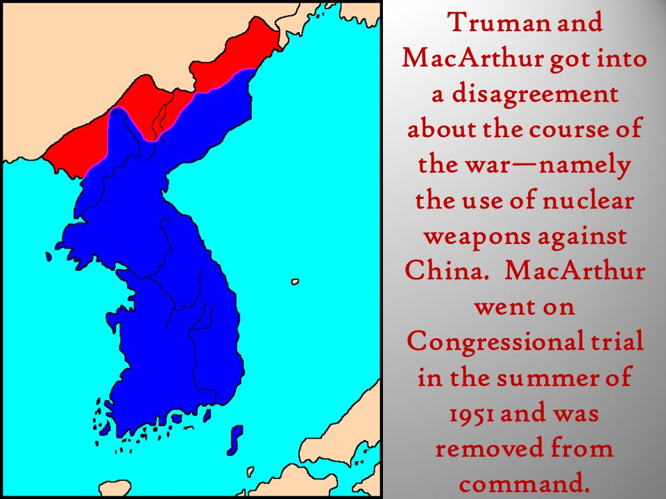 Truman and MacArthur got into a disagreement about the course of the war—namely the use of nuclear weapons against China. MacArthur went on Congressio