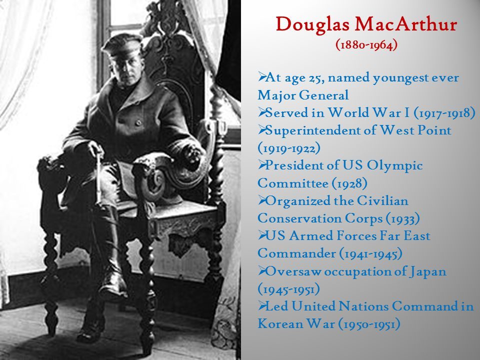 Douglas MacArthur (1880-1964)  At age 25, named youngest ever Major General  Served in World War I (1917-1918)  Superintendent of West Point (1919-