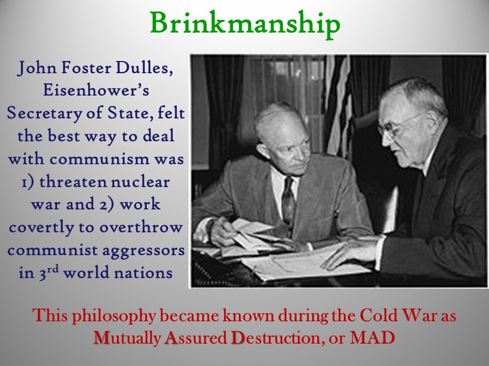 Brinkmanship John Foster Dulles, Eisenhower's Secretary of State, felt the best way to deal with communism was 1) threaten nuclear war and 2) work covertly to overthrow communist aggressors in 3 rd world nations MAD This philosophy became known during the Cold War as Mutually Assured Destruction, or MAD