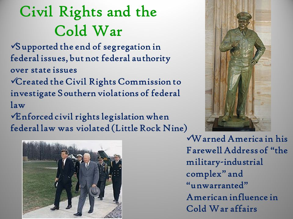 Civil Rights and the Cold War Supported the end of segregation in federal issues, but not federal authority over state issues Created the Civil Rights