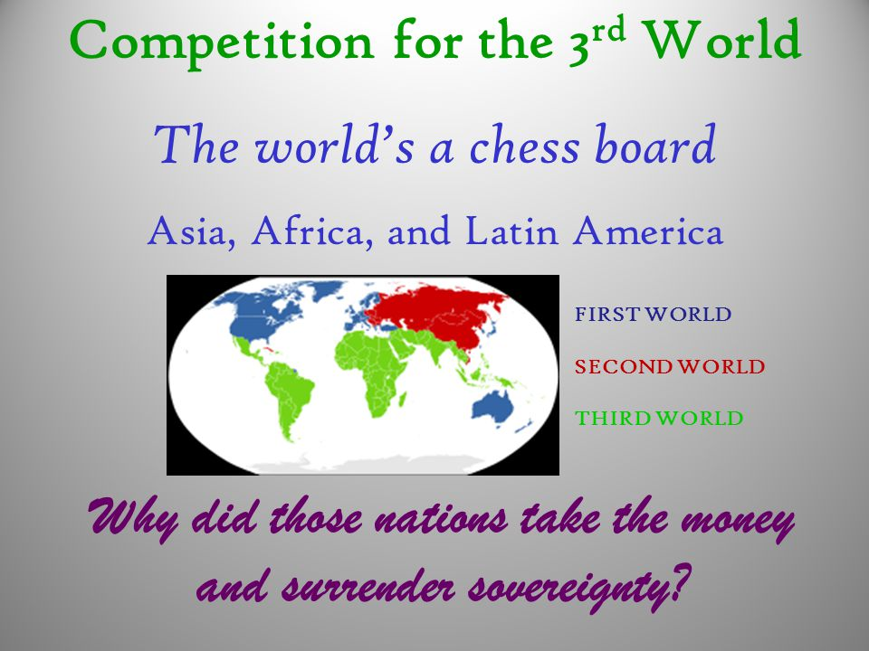 Competition for the 3 rd World The world's a chess board Asia, Africa, and Latin America Why did those nations take the money and surrender sovereignt