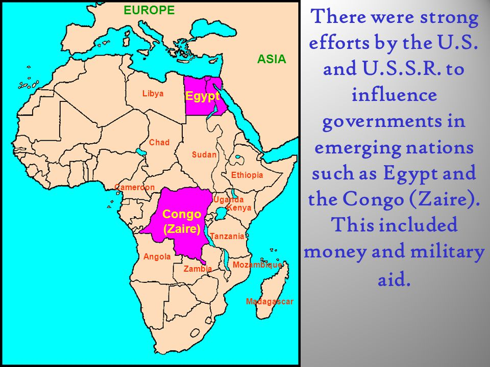 Egypt Congo (Zaire) EUROPE ASIA Ethiopia Kenya Sudan Libya Chad Angola Zambia Tanzania Uganda Mozambique Madagascar Cameroon There were strong efforts by the U.S.