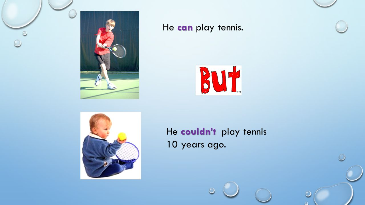 can He can play tennis. couldn't He couldn't play tennis 10 years ago.