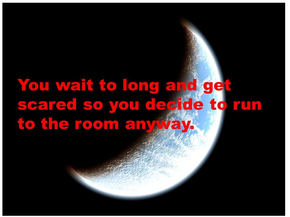 You wait to long and get scared so you decide to run to the room anyway.