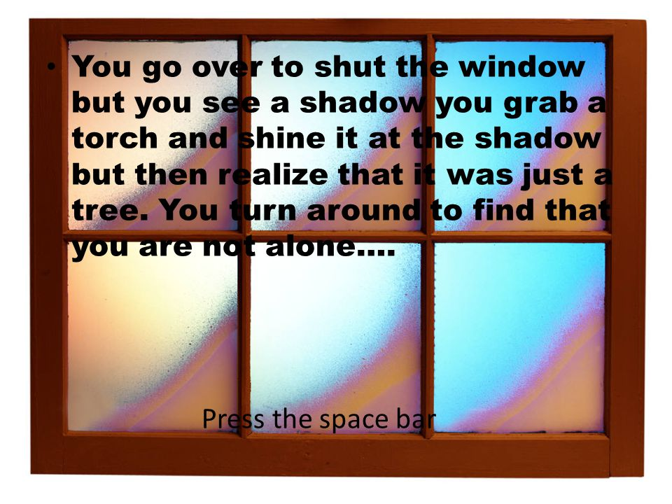 You go over to shut the window but you see a shadow you grab a torch and shine it at the shadow but then realize that it was just a tree.