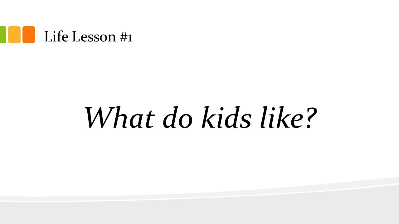 Life Lesson #1 What do kids like?