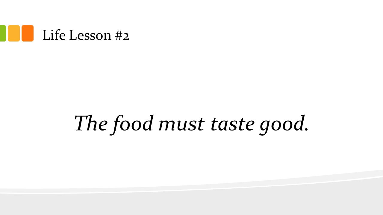 Life Lesson #2 The food must taste good.