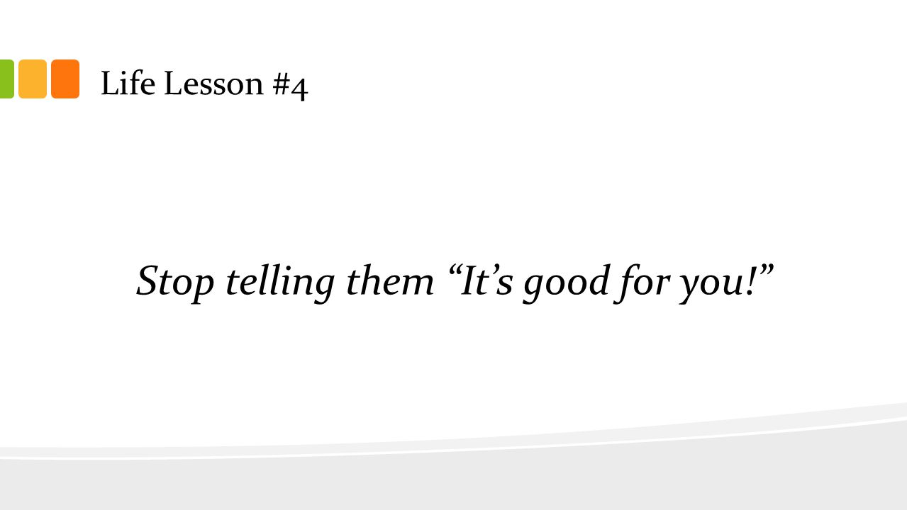 "Life Lesson #4 Stop telling them ""It's good for you!"""