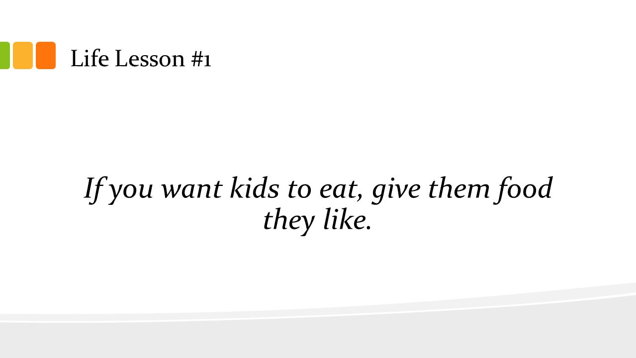 Life Lesson #1 If you want kids to eat, give them food they like.